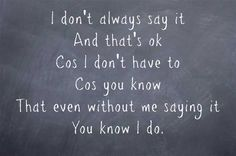 I don't always say it And that's ok Cos I don't have to Cos you know That even without me saying it You know I do.
