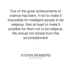 """Steven Weinberg - """"One of the great achievements of science has been, if not to make it impossible for. Steven Weinberg, Intelligent People, Inspirational Quotes, Science, Life, Life Coach Quotes, Inspiring Quotes, Quotes Inspirational, Inspirational Quotes About"""