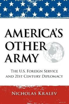 America's Other Army: The U.S. Foreign Service and 21st Century Diplomacy by Nicholas Kralev, http://www.amazon.com/dp/1466446560/ref=cm_sw_r_pi_dp_jn6uqb06MZ4Q1/181-4064386-5126537