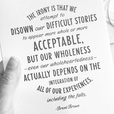 """The irony is that we attempt to disown our difficult stories to appear more whole or more acceptable, but our wholeness - even our wholeheartedness - actually depends on the integration of all our experiences, including the falls."" Brene Brown"