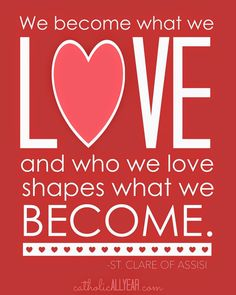 """Catholic All Year: Seven Free Printable Catholic Valentines """"We become what we love and who we love shapes what we become."""" -St. Clare of Assisi (on red)"""