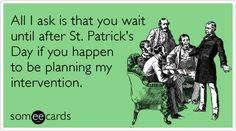 All I ask is that you wait until after St. Patrick's Day if you happen to be planning my intervention.