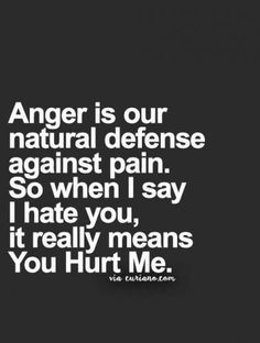 Anger is our natural defense against pain. So when I say I hate you, it really means You Hurt Me. -- Truth. ~Missy