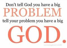 Tell your problem you have a big God!