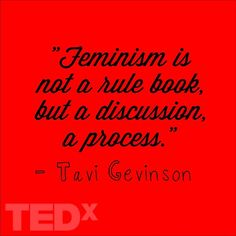 """Feminism is not a rule book, but a discussion, a process."" -Tavi Gevinson for TEDx"