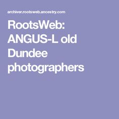 RootsWeb - the Internet's oldest and largest FREE genealogical community. Dundee, Photographers, Messages, Text Posts, Text Conversations