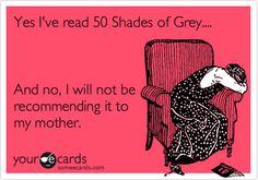 Yes I've read 50 Shades of Grey.... And no, I will not be recommending it to my mother.