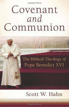 Covenant and Communion: The Biblical Theology of Pope Benedict XVI by Scott Hahn