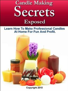 Candle Making Secrets Exposed – Learn How To Make Professional Candles At Home For Fun And Profit