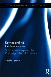 Keynes and his contemporaries : tradition and enterprise in the Cambridge School of Economics / Atsushi Komine