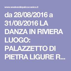da 28/08/2016 a 31/08/2016 LA DANZA IN RIVIERA LUOGO: PALAZZETTO DI PIETRA LIGURE REGIONE: Liguria PROVINCIA: Savona CITTA': PIETRA LIGURE