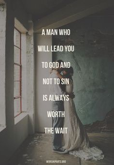 TRUTH. A man who will lead you to God and not to sin is worth the wait.