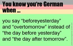 "You know you're German when... But you really know you're German when you say ""beforebeforebeforeyesterday"" and ""overoverovertomorrow"".!!"