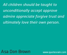 All children should be taught to unconditionally accept approve admire appreciate forgive trust and ultimately love their own person.