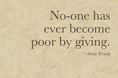 """No-one has ever become poor by giving."" Anne Frank."