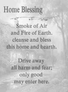 Home Blessing: Smoke of Air and Fire or Earth, cleanse and bless this home and hearth. Drive away all harm and fear; only good may enter here.