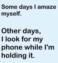 Some days I amaze myself. Other days, I look for my phone while I'm holding it.