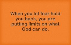 When you let fear hold you back you are putting limits on what God can do.