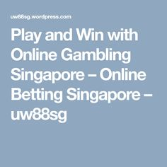 Play and Win with Online Gambling Singapore – Online Betting Singapore – Online Gambling, Singapore, Play
