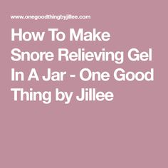 How To Make Snore Relieving Gel In A Jar - One Good Thing by Jillee