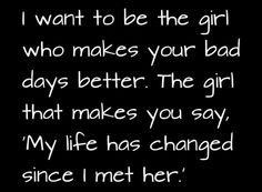 """I want to be the girl who makes your bad days better. The girl that makes you say, """"My life has changed since I met her."""""""