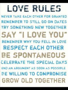 Love rules: Never take each other for granted. Remember to still go on dates. Try something new together. Say I love you. Remember why you fell in love. Respect each other. Be spontaneous. Celebrate the special days. End an argument as soon as possible. Be wiling to compromise. Grow old together.