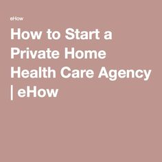 How to Start a Private Home Health Care Agency | eHow