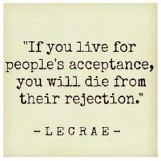 If you live for people's acceptance you'll die from their rejection. | Picture Quotes and Proverbs | Scoop.it