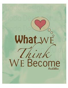 what we think we become.. the mind is everything