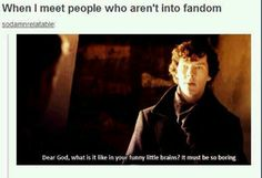 exactly. people who have seen Sherlock and not in the fandom...well, then that's even worse.