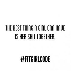 The best thing a girl can have is her shit together #Fitgirlcode