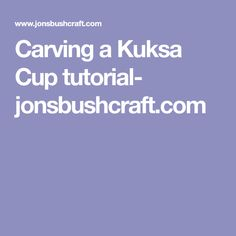 Carving a Kuksa Cup tutorial- jonsbushcraft.com