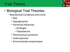 Trait Theory• Biological Trait Theories  – Biochemical Conditions and Crime     • Diet     • Hypoglycemia     • Hormonal i...