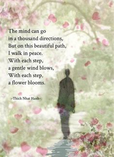 The mind can go in a thousand directions ~ but on this beautiful path, I walk in Peace ~ With each step, a gentle wind blows ~ With each step, a flower blooms ༺♡༻ Thich Nhat Hanh . Thich Nhat Hanh, Spiritual Wisdom, Spiritual Awakening, Awakening Quotes, Spiritual Path, Yoga Quotes, Life Quotes, Meditation Quotes, Walking Meditation