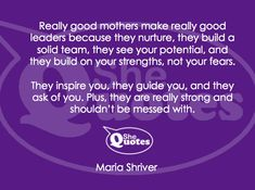 """Really good mothers make really good leaders."" ~ Maria Shriver #SheQuotes #quote #mothers #leadership"