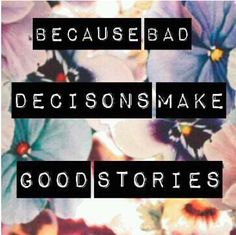 Because bad DECISIONS make good stories.good quote, hate when words are spelled wrong though :/ ha 6 Word Stories, True Stories, Awesome Stories, 6 Word Memoirs, Favorite Quotes, Best Quotes, Favorite Things, Quotes To Live By, Life Quotes