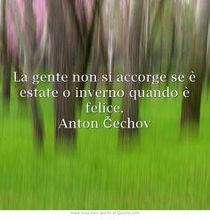 La gente non si accorge se è estate o inverno quando è felice. Anton Čechov