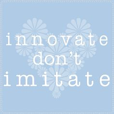 My own design of some (heartfelt) wise words. Imitation is not always the sincerest form of flattery...