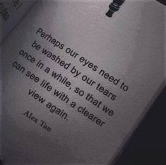 """""""Perhaps our eyes need to be washed by our tears once in a while, so that we can see life with a clearer view again."""" -Alex Tan"""
