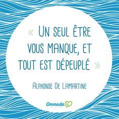 """""""Un seul être vous manque, et tout est dépeuplé"""" Alphonse de Lamartine"""