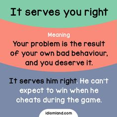 Idiom of the day: Serve you right. Meaning: Your problem is the result of your own bad behaviour, and you deserve it. Example: It serves him right. He can't expect to win when he cheats during the game. English Vocabulary Words, English Phrases, Grammar And Vocabulary, English Idioms, English Words, English Grammar, Slang Phrases, Idioms And Phrases, Improve English