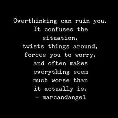 Overthinking ruins everything and makes things worse than what it actually is.