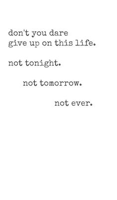 Don't you dare give up.  Everyone was made for a reason.  And if you feel you are not loved or that you do not have a place in this world, know that I care.  Stay here and know you are so special, very gifted, stunningly beautiful, unconditionally loved, so worthy, beyond capable, 100% forgiven, and extremely important.