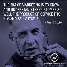 The aim of marketing is to know and understand the customer so well the product or service fits him and sells itself. - Peter F. Drucker