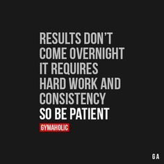 Results Don't Come Over Night It requires hard work and consistency, so be…