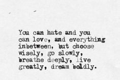you can hate and you can love, and everything inbetween, but choose wisely, go slowly, breathe deeply, live greatly, dream boldly.