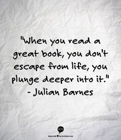 """""""When you read a great book, you don't escape from life, you plunge deeper into it."""" Julian Barnes"""