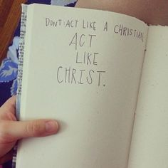 Don't act like a Christian, act like Christ.