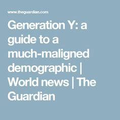 Generation Y: a guide to a much-maligned demographic   World news   The Guardian