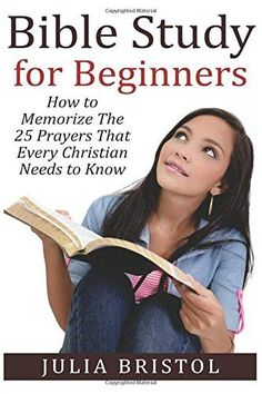 The Bible Study for Beginners: How to Memorize The Bible PRAYERS That EVERY Christian NEEDS to Know (The Bible, Bible Study, Bible, Holy Bible, Christian, Christian Books) by Julia Bristol http://www.amazon.com/dp/1517404053/ref=cm_sw_r_pi_dp_GD.7wb00T3XRS